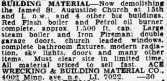 Building Material – Now Demolishing the famed St. Augustine Church at 15th and L n.w. and 4 other big buildings. Red flash boiler and Petrol oil burner complete. approx., 1500 ft cap. Large steam boiler and Iron Fireman: double garage doors, church leaded windows, complete bathroom fixtures, modern radiation, skylights, doors and many other items. Must clear site in limited time. All material priced to sell fast.
